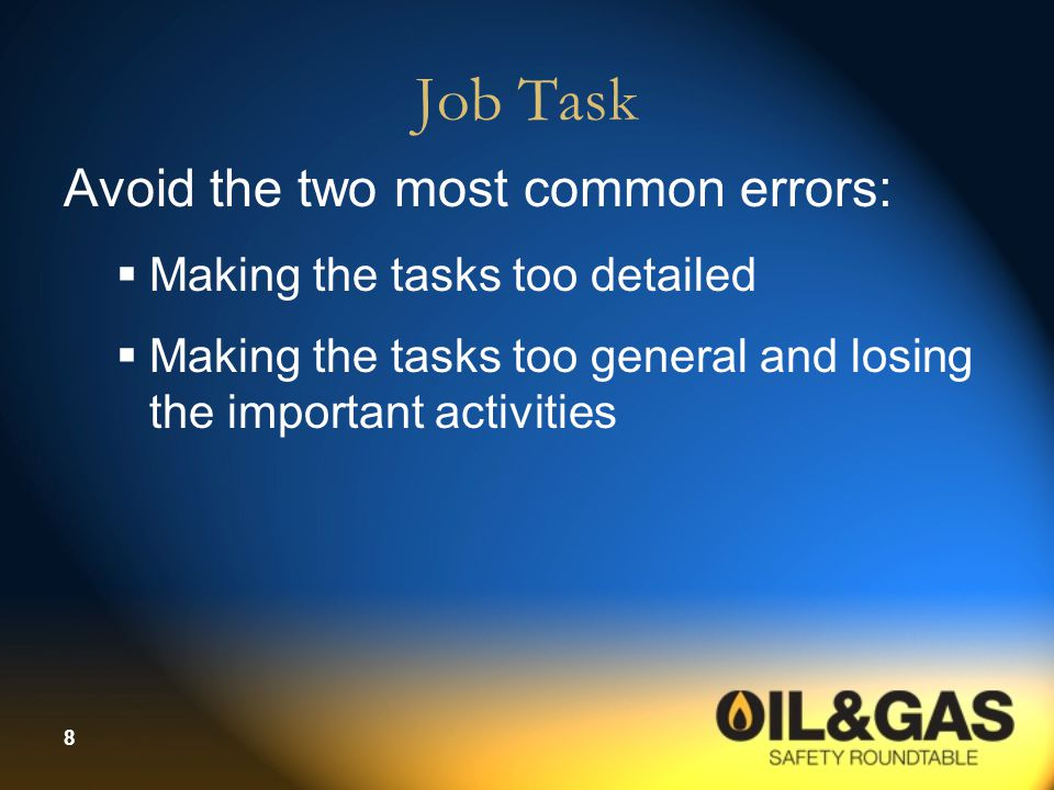 8 Job Task Avoid the two most common errors:  Making the tasks too detailed  Making the tasks too general and losing the important activities