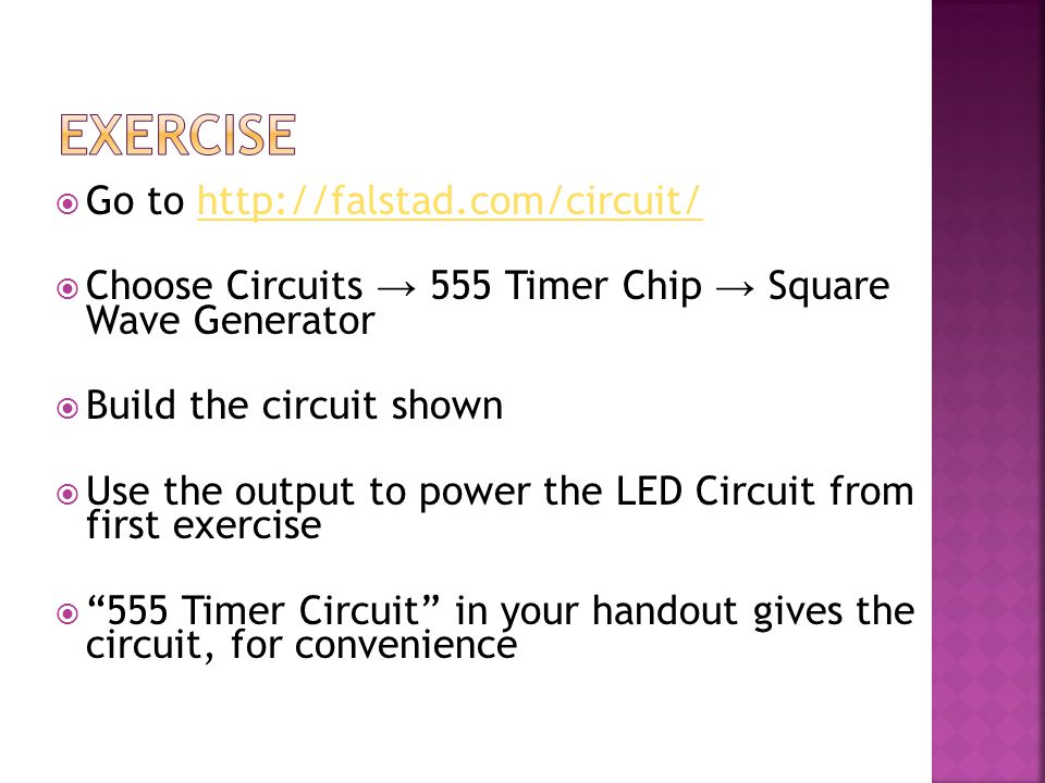  Go to http://falstad.com/circuit/http://falstad.com/circuit/  Choose Circuits → 555 Timer Chip → Square Wave Generator  Build the circuit shown  Use the output to power the LED Circuit from first exercise  555 Timer Circuit in your handout gives the circuit, for convenience