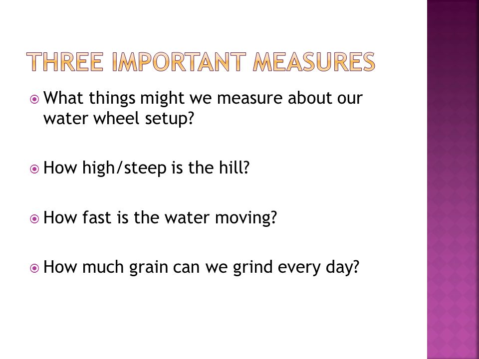  What things might we measure about our water wheel setup.