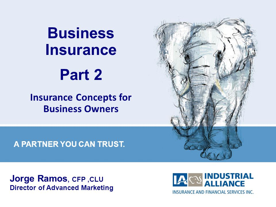 1 Business Insurance Part 2 Insurance Concepts for Business Owners Jorge Ramos, CFP,CLU Director of Advanced Marketing A PARTNER YOU CAN TRUST.