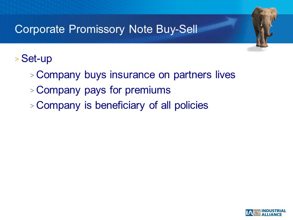 > Set-up > Company buys insurance on partners lives > Company pays for premiums > Company is beneficiary of all policies Corporate Promissory Note Buy-Sell