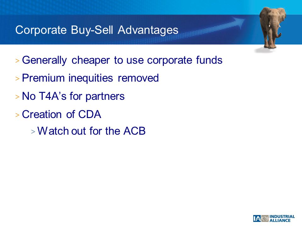 > Generally cheaper to use corporate funds > Premium inequities removed > No T4A's for partners > Creation of CDA > Watch out for the ACB Corporate Buy-Sell Advantages