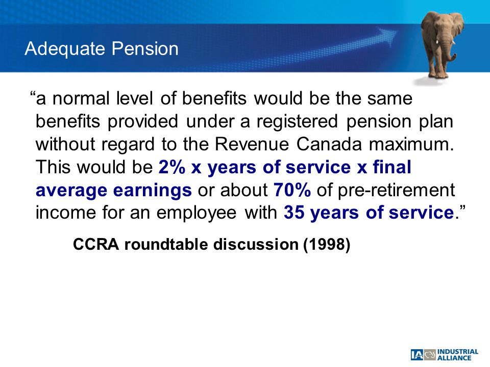 Adequate Pension a normal level of benefits would be the same benefits provided under a registered pension plan without regard to the Revenue Canada maximum.