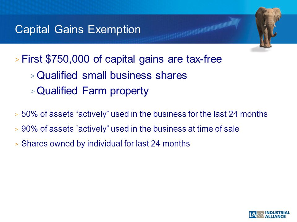 > First $750,000 of capital gains are tax-free > Qualified small business shares > Qualified Farm property > 50% of assets actively used in the business for the last 24 months > 90% of assets actively used in the business at time of sale > Shares owned by individual for last 24 months Capital Gains Exemption