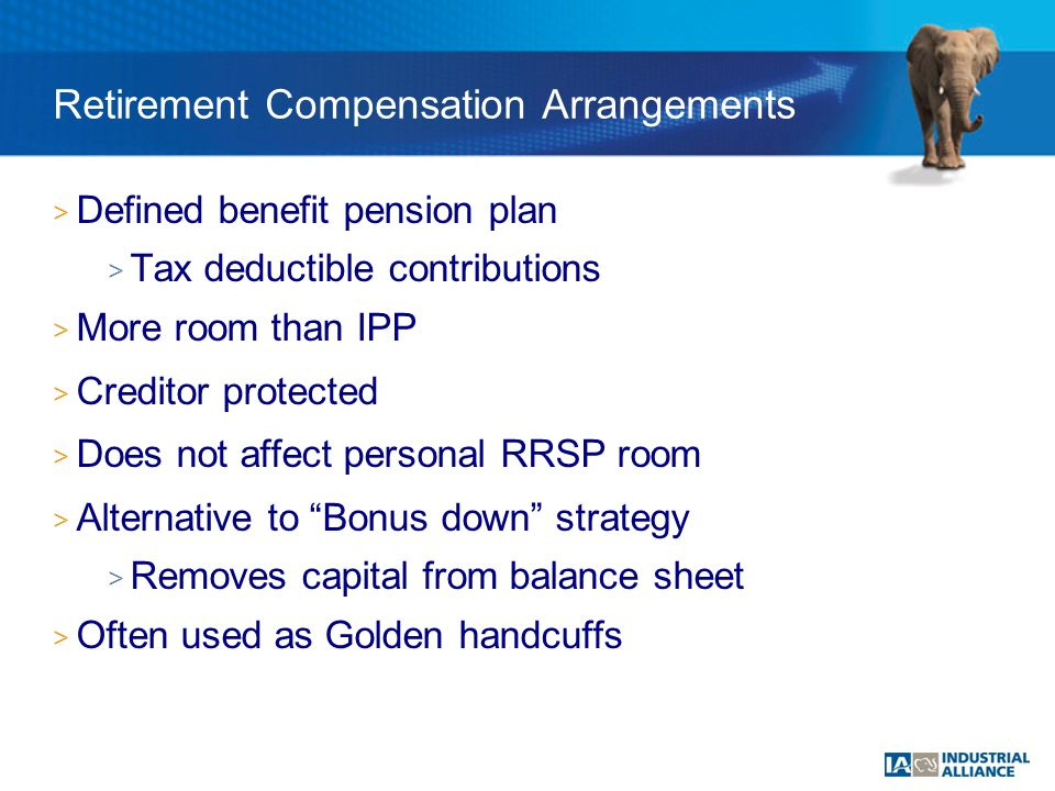 > Defined benefit pension plan > Tax deductible contributions > More room than IPP > Creditor protected > Does not affect personal RRSP room > Alternative to Bonus down strategy > Removes capital from balance sheet > Often used as Golden handcuffs Retirement Compensation Arrangements