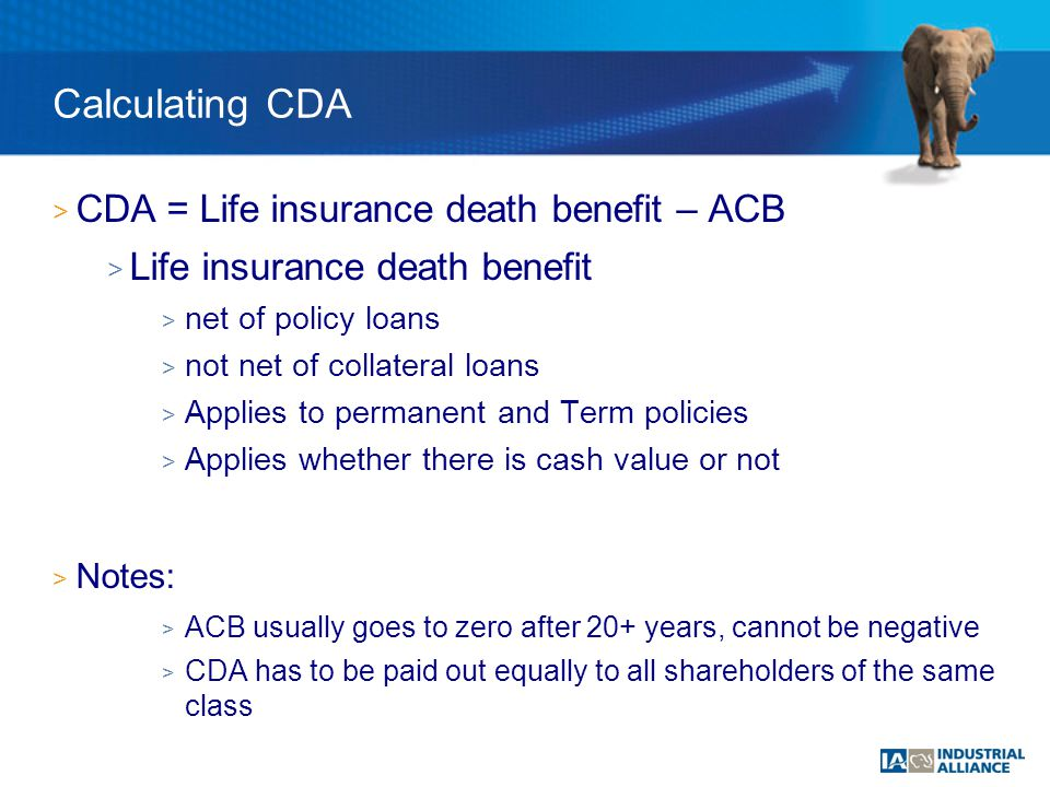 > CDA = Life insurance death benefit – ACB > Life insurance death benefit > net of policy loans > not net of collateral loans > Applies to permanent and Term policies > Applies whether there is cash value or not > Notes: > ACB usually goes to zero after 20+ years, cannot be negative > CDA has to be paid out equally to all shareholders of the same class Calculating CDA