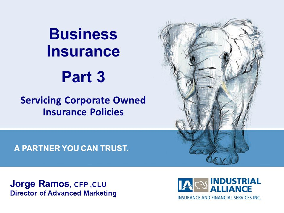 1 Business Insurance Part 3 Servicing Corporate Owned Insurance Policies Jorge Ramos, CFP,CLU Director of Advanced Marketing A PARTNER YOU CAN TRUST.