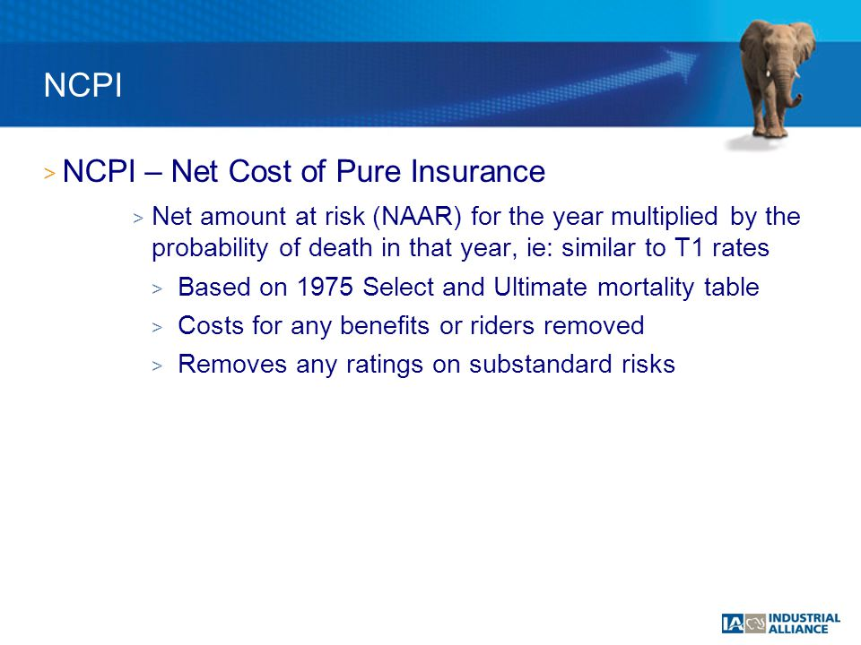 > NCPI – Net Cost of Pure Insurance > Net amount at risk (NAAR) for the year multiplied by the probability of death in that year, ie: similar to T1 rates > Based on 1975 Select and Ultimate mortality table > Costs for any benefits or riders removed > Removes any ratings on substandard risks NCPI