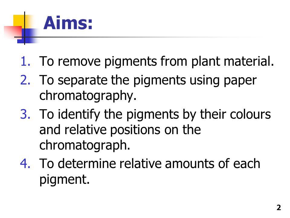 2 Aims: 1.To remove pigments from plant material.