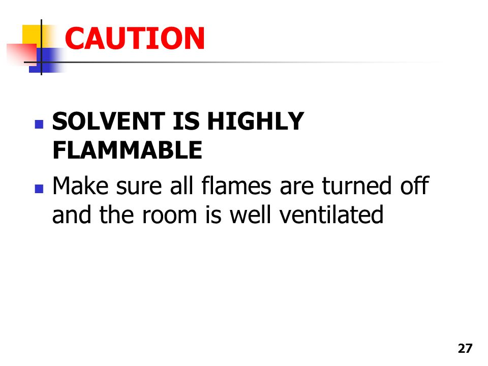 27 CAUTION SOLVENT IS HIGHLY FLAMMABLE Make sure all flames are turned off and the room is well ventilated