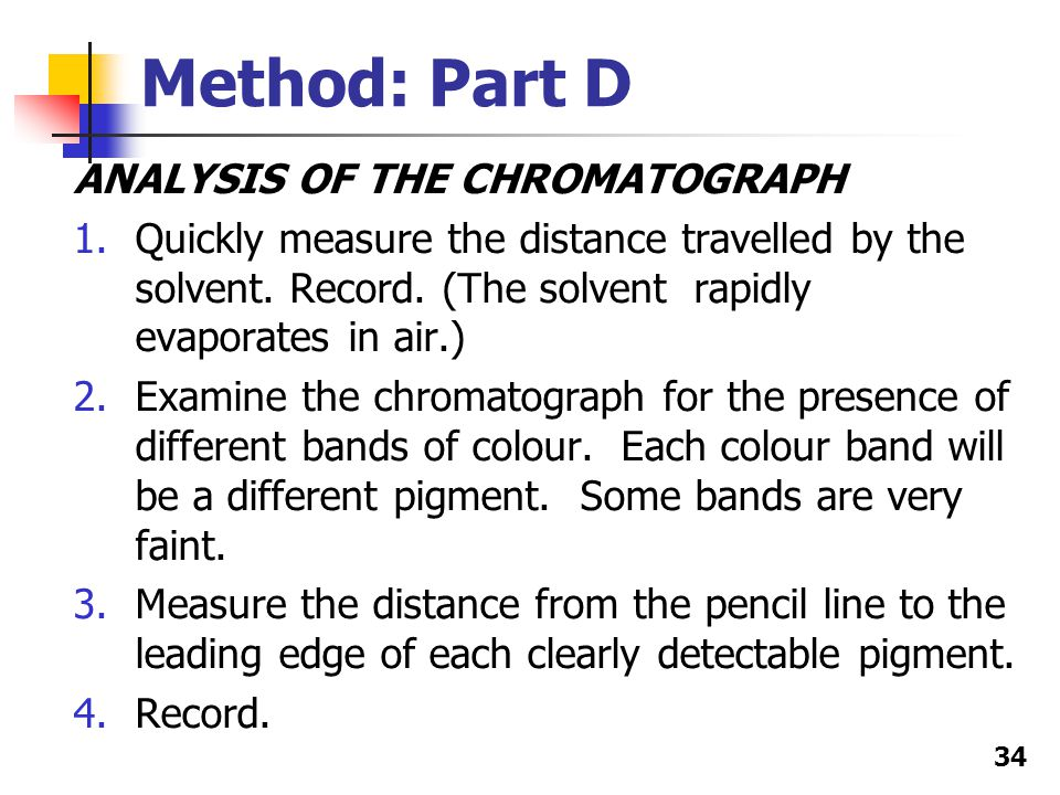 34 Method: Part D ANALYSIS OF THE CHROMATOGRAPH 1.Quickly measure the distance travelled by the solvent.