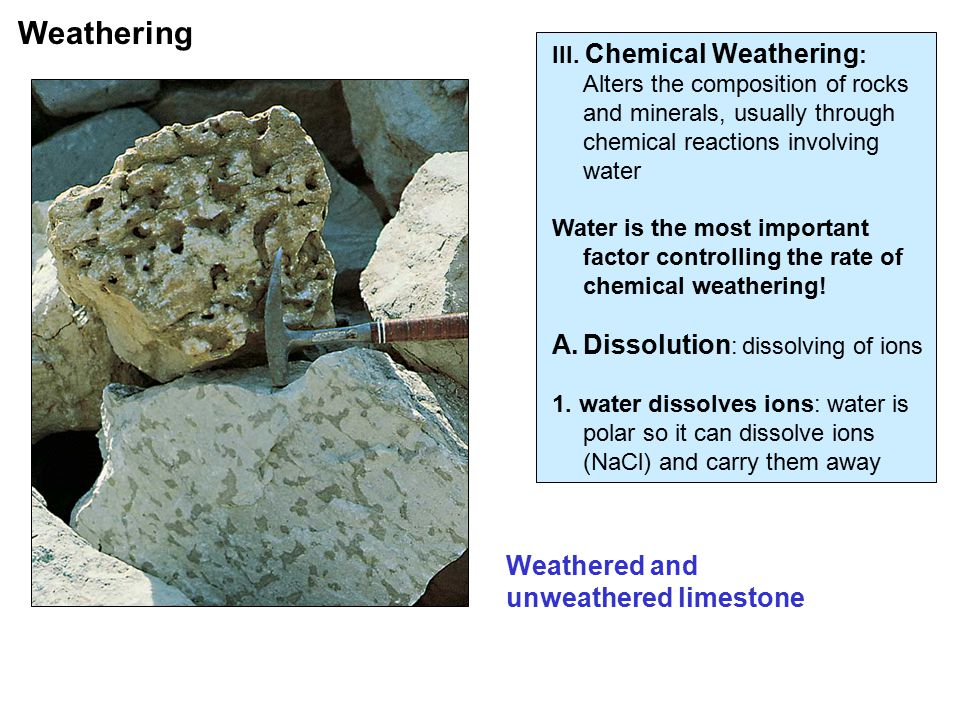 III. Chemical Weathering : Alters the composition of rocks and minerals, usually through chemical reactions involving water Water is the most importan