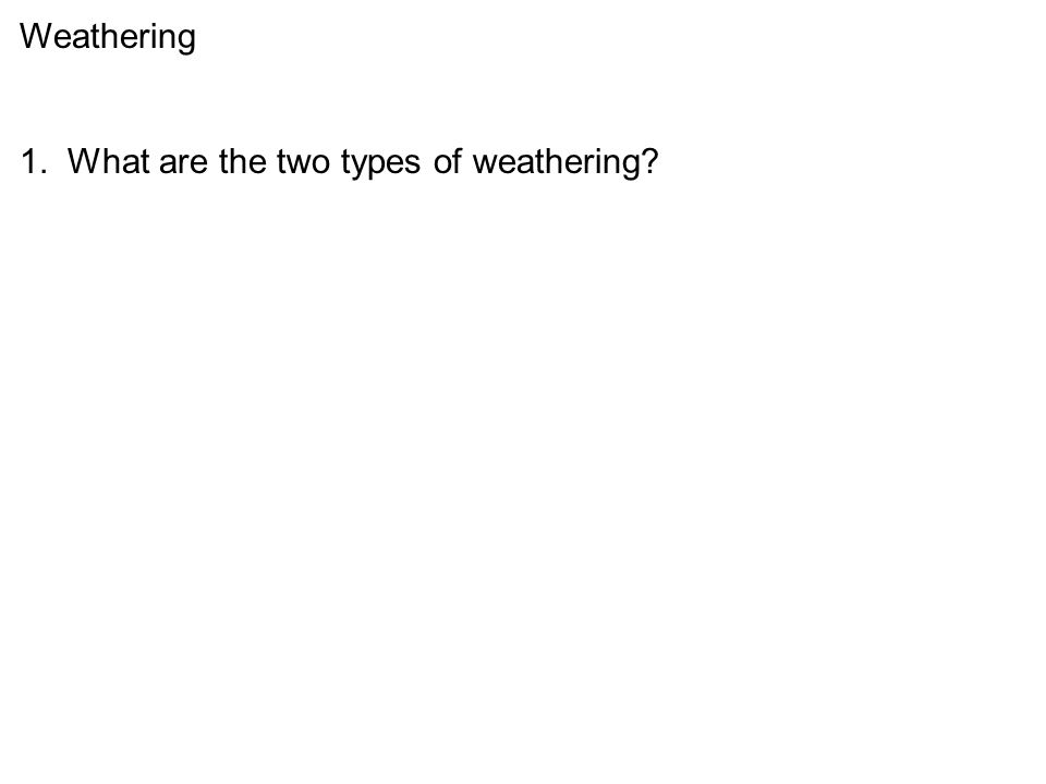 1. What are the two types of weathering?