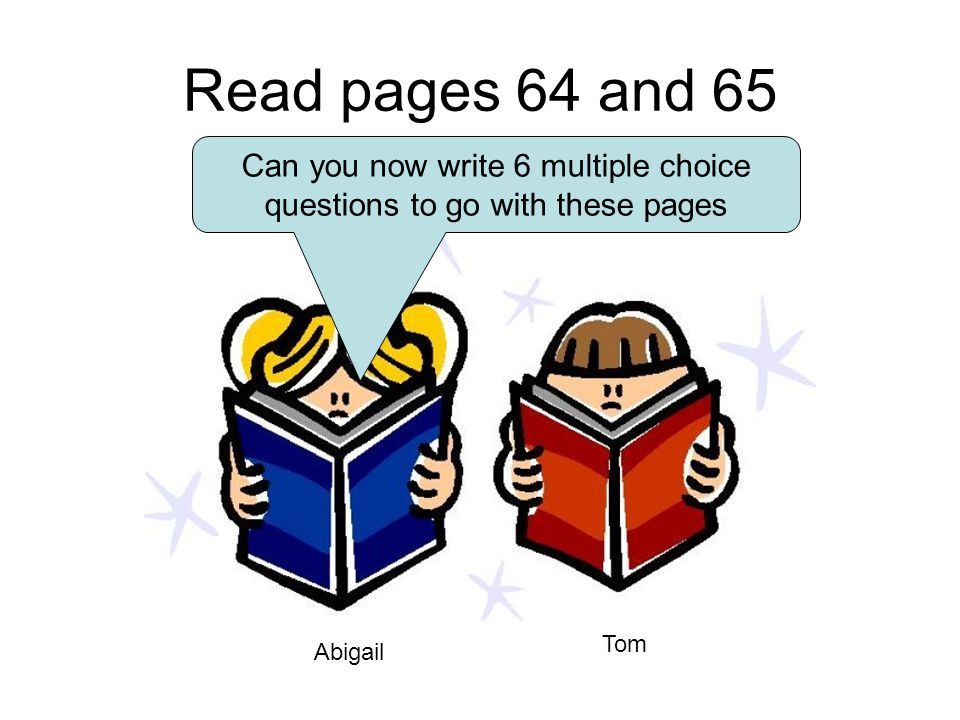 Read pages 64 and 65 Abigail Tom Can you now write 6 multiple choice questions to go with these pages