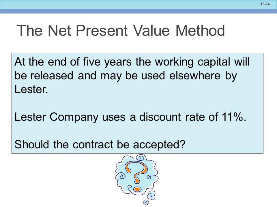 13-24 The Net Present Value Method At the end of five years the working capital will be released and may be used elsewhere by Lester.