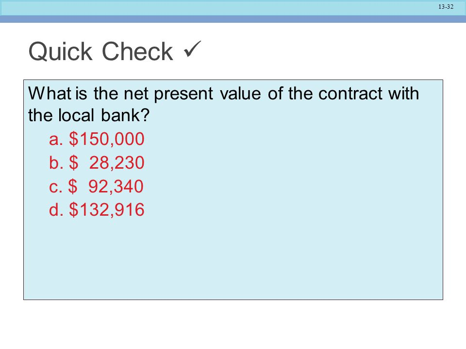 13-32 Quick Check What is the net present value of the contract with the local bank.