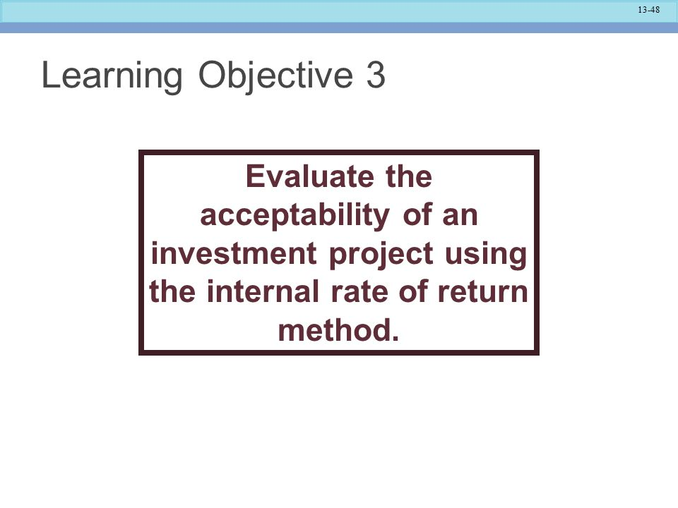 13-48 Learning Objective 3 Evaluate the acceptability of an investment project using the internal rate of return method.