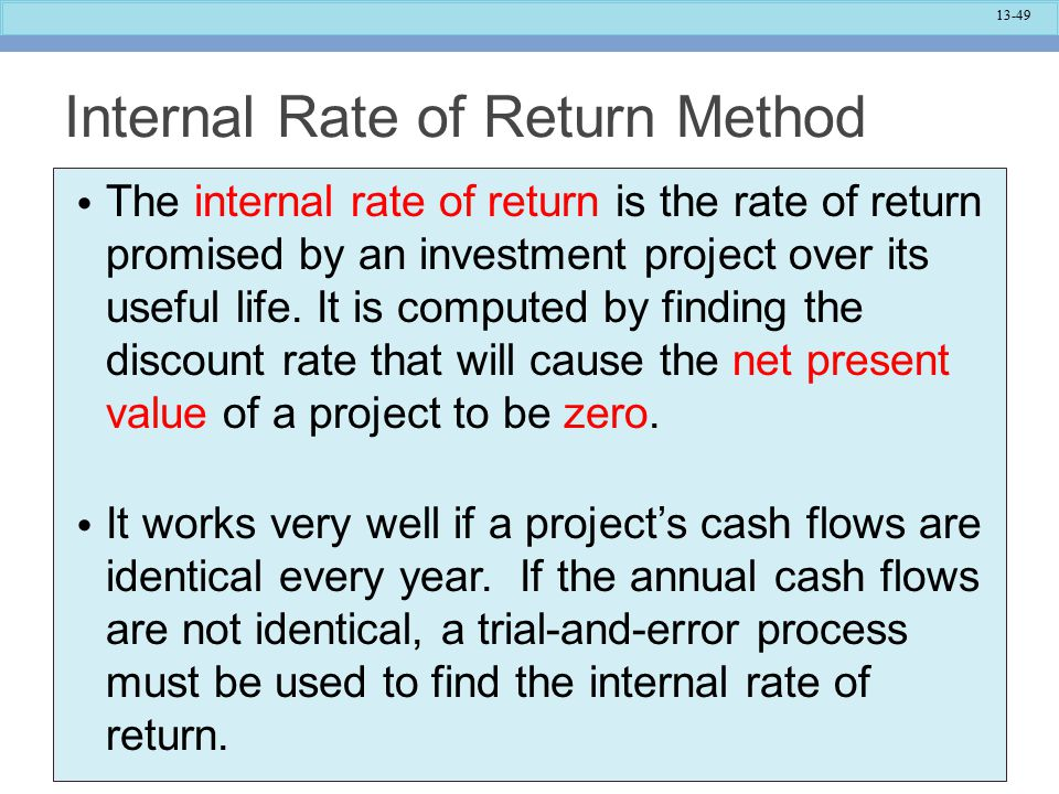 13-49 Internal Rate of Return Method The internal rate of return is the rate of return promised by an investment project over its useful life.