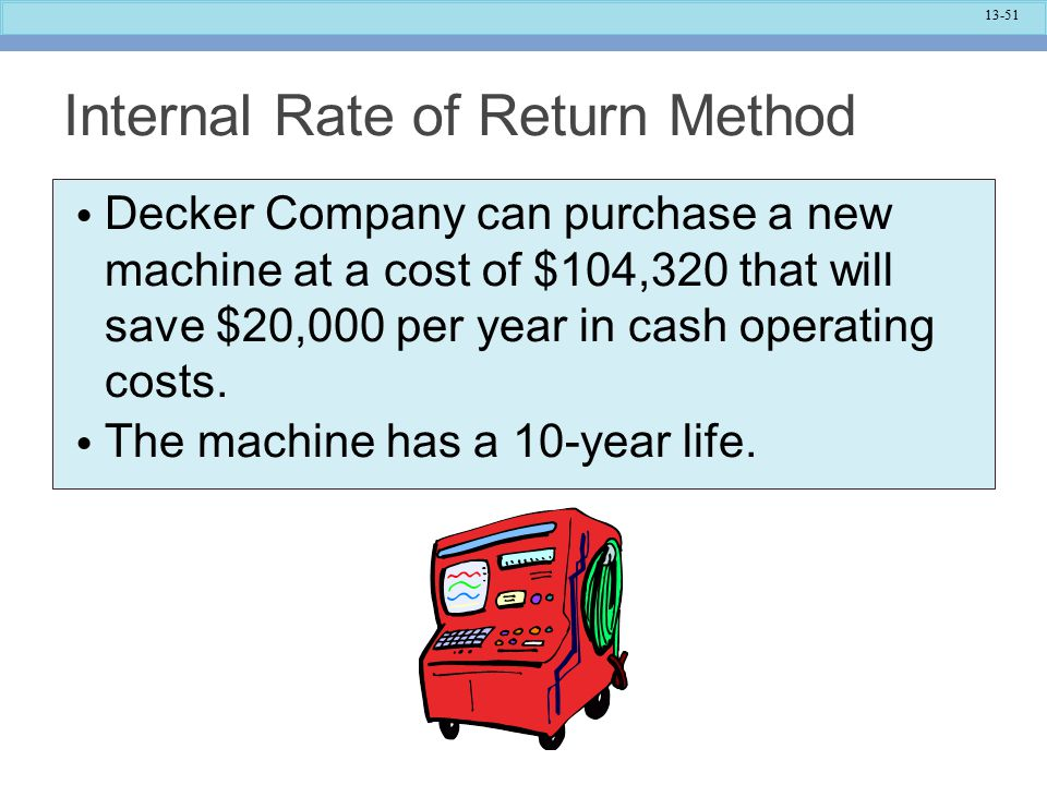 13-51 Internal Rate of Return Method Decker Company can purchase a new machine at a cost of $104,320 that will save $20,000 per year in cash operating costs.