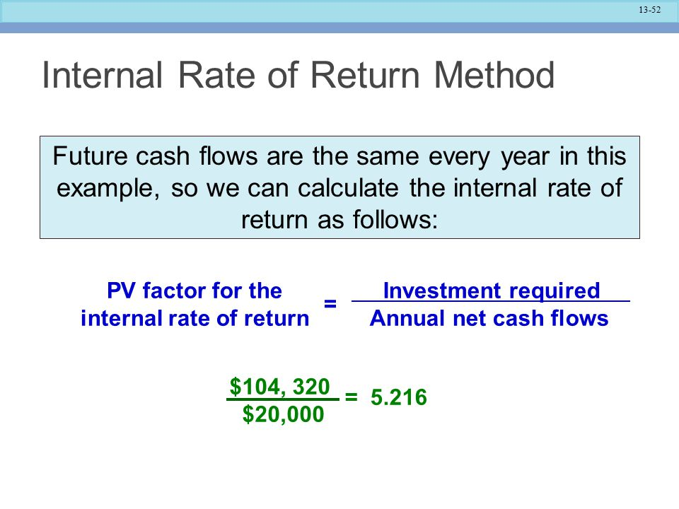 13-52 Internal Rate of Return Method Investment required Annual net cash flows PV factor for the internal rate of return = $104, 320 $20,000 = 5.216 Future cash flows are the same every year in this example, so we can calculate the internal rate of return as follows: