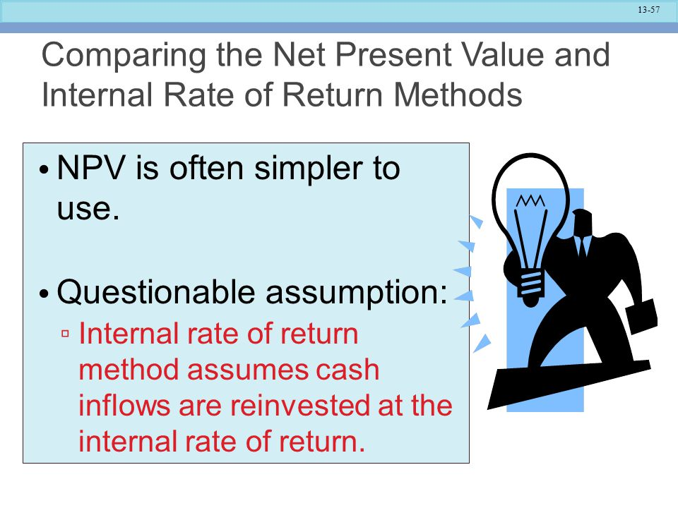 13-57 Comparing the Net Present Value and Internal Rate of Return Methods NPV is often simpler to use.