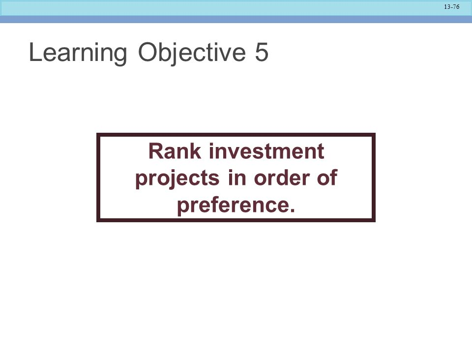 13-76 Learning Objective 5 Rank investment projects in order of preference.