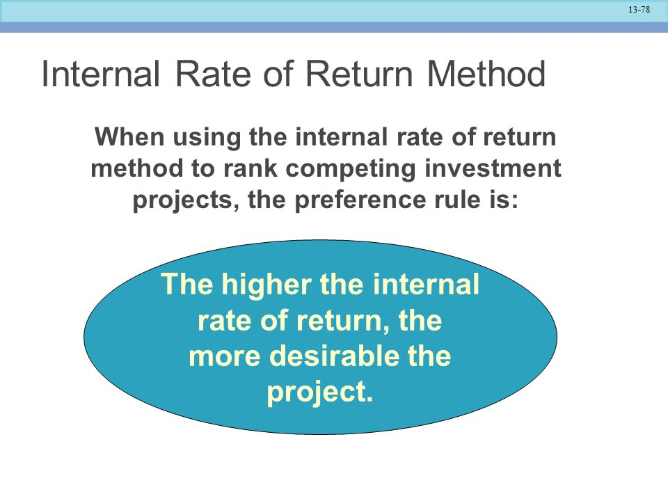 13-78 Internal Rate of Return Method The higher the internal rate of return, the more desirable the project.