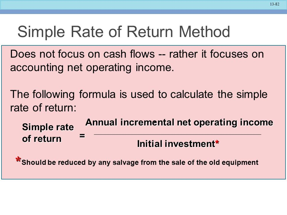 13-82 Simple Rate of Return Method Simple rate of return = Annual incremental net operating income - Initial investment* * * Should be reduced by any salvage from the sale of the old equipment Does not focus on cash flows -- rather it focuses on accounting net operating income.