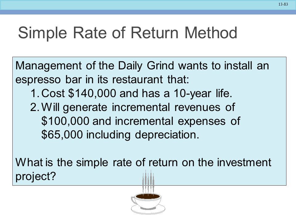13-83 Simple Rate of Return Method Management of the Daily Grind wants to install an espresso bar in its restaurant that: 1.Cost $140,000 and has a 10-year life.