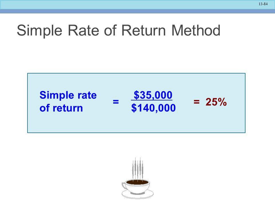 13-84 Simple Rate of Return Method Simple rate of return $35,000 $140,000 = 25%=