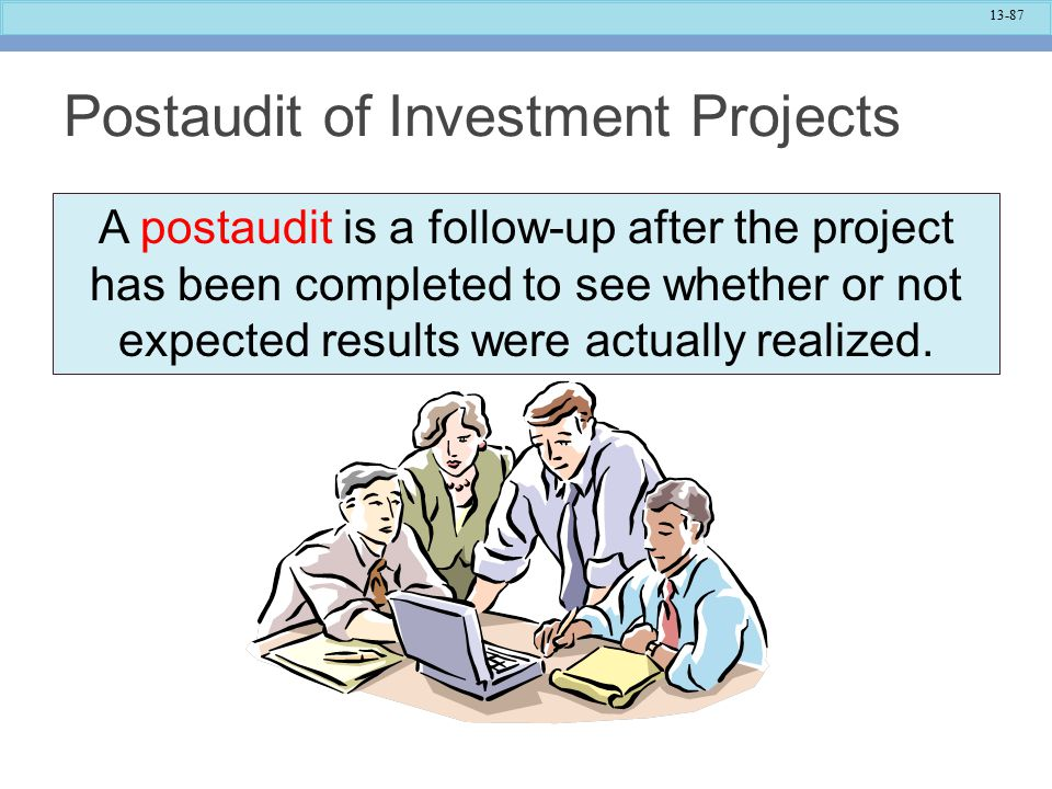 13-87 Postaudit of Investment Projects A postaudit is a follow-up after the project has been completed to see whether or not expected results were actually realized.