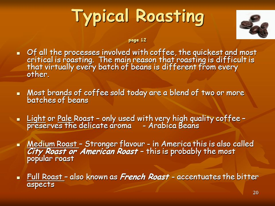 Typical Roasting page 12 Of all the processes involved with coffee, the quickest and most critical is roasting. The main reason that roasting is diffi