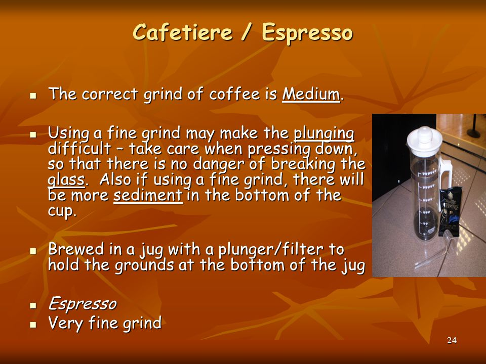 Cafetiere / Espresso The correct grind of coffee is Medium. The correct grind of coffee is Medium. Using a fine grind may make the plunging difficult