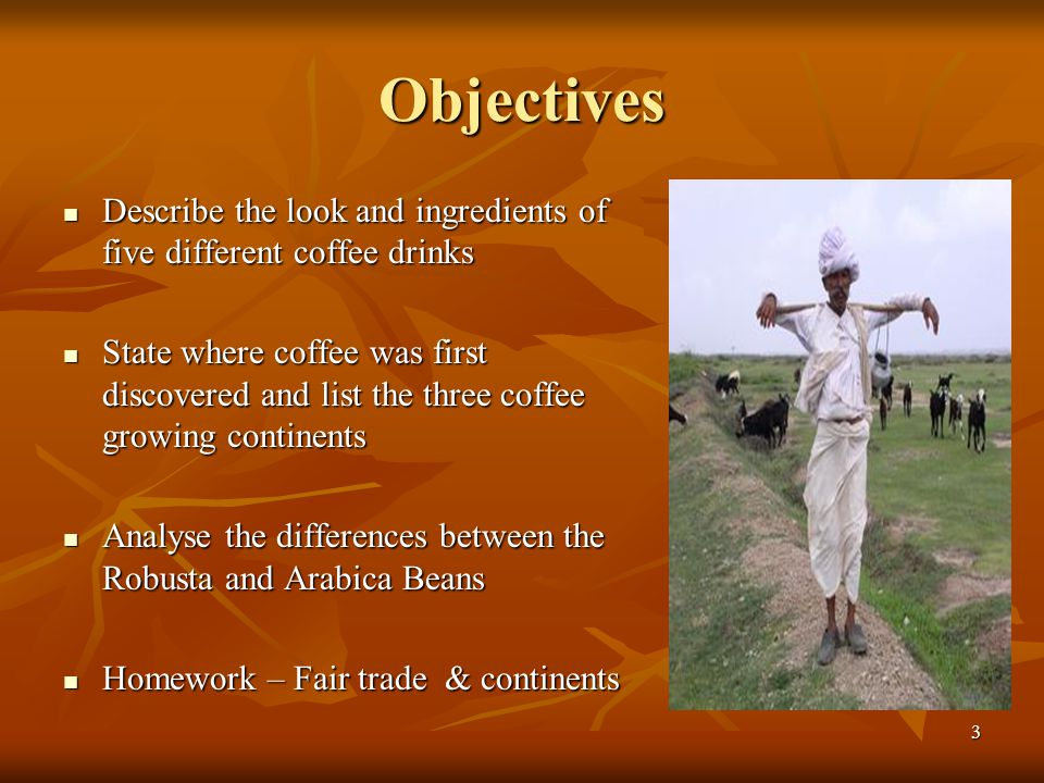 Objectives Describe the look and ingredients of five different coffee drinks Describe the look and ingredients of five different coffee drinks State w