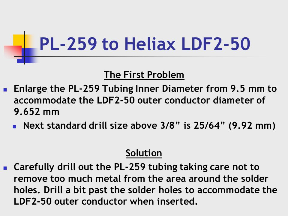 PL-259 to Heliax LDF2-50 The First Problem Enlarge the PL-259 Tubing Inner Diameter from 9.5 mm to accommodate the LDF2-50 outer conductor diameter of 9.652 mm Next standard drill size above 3/8 is 25/64 (9.92 mm) Solution Carefully drill out the PL-259 tubing taking care not to remove too much metal from the area around the solder holes.