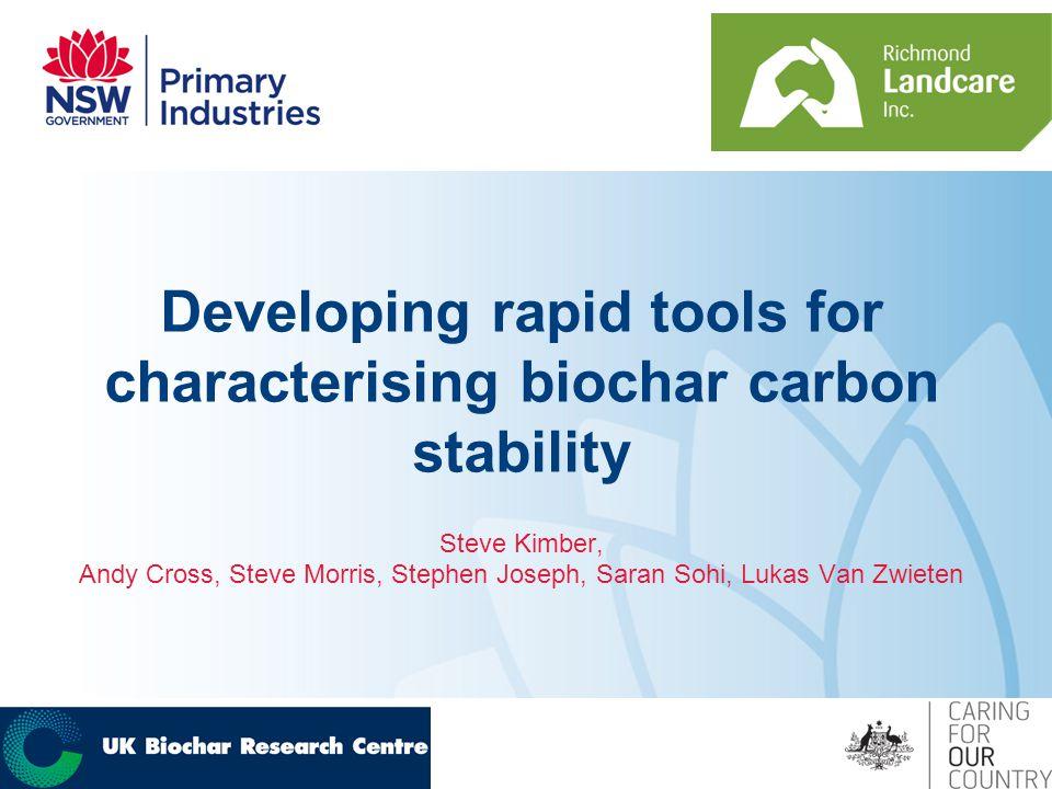 Developing rapid tools for characterising biochar carbon stability Steve Kimber, Andy Cross, Steve Morris, Stephen Joseph, Saran Sohi, Lukas Van Zwieten