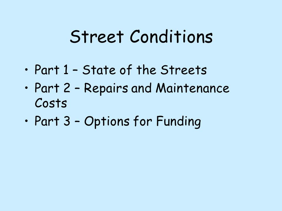 Street Conditions Part 1 – State of the Streets Part 2 – Repairs and Maintenance Costs Part 3 – Options for Funding