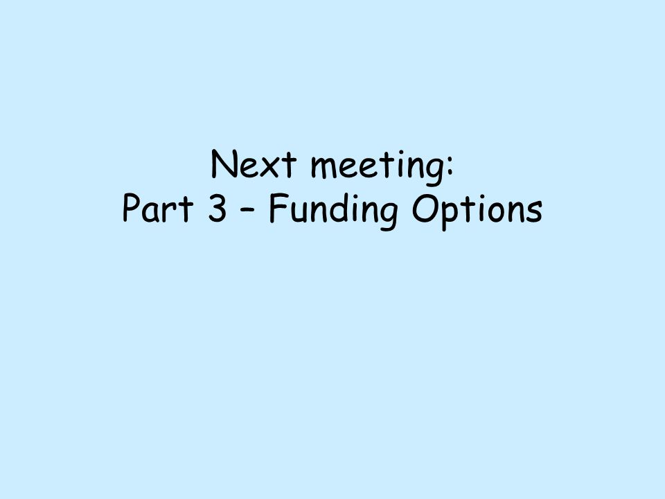 Next meeting: Part 3 – Funding Options