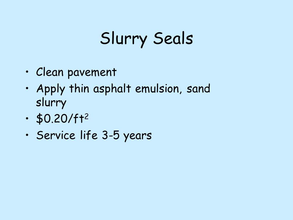 Slurry Seals Clean pavement Apply thin asphalt emulsion, sand slurry $0.20/ft 2 Service life 3-5 years