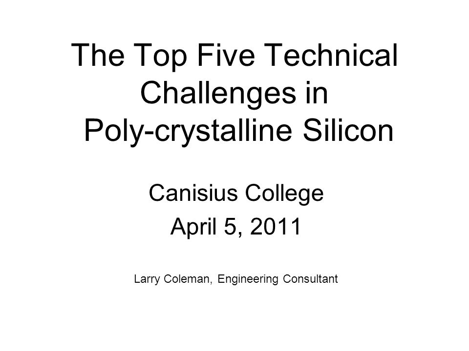 The Top Five Technical Challenges in Poly-crystalline Silicon Canisius College April 5, 2011 Larry Coleman, Engineering Consultant