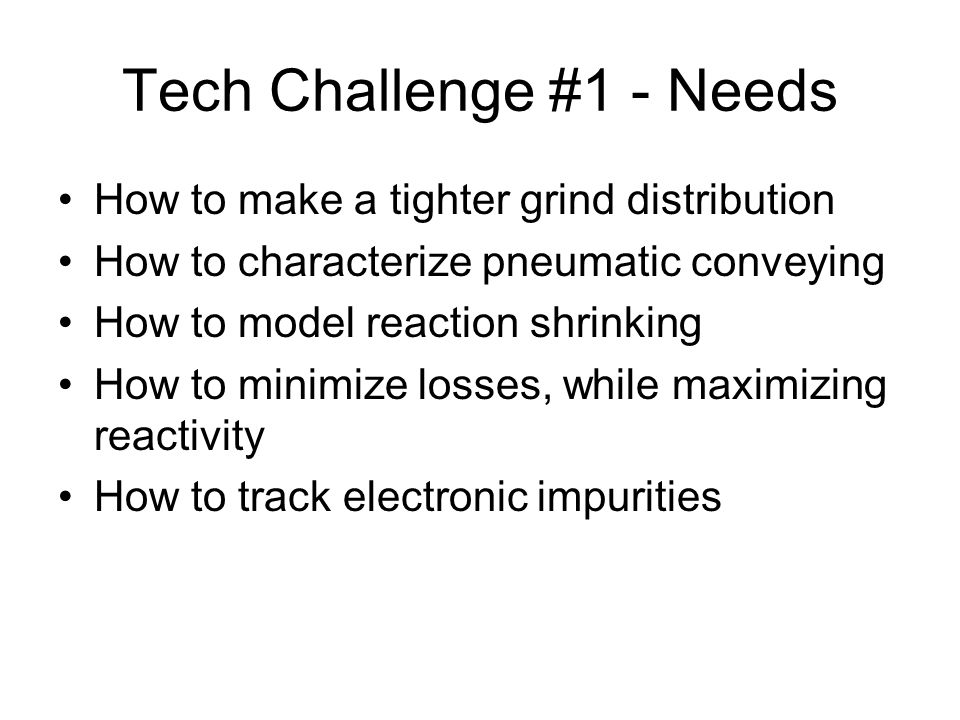 Tech Challenge #1 - Needs How to make a tighter grind distribution How to characterize pneumatic conveying How to model reaction shrinking How to minimize losses, while maximizing reactivity How to track electronic impurities