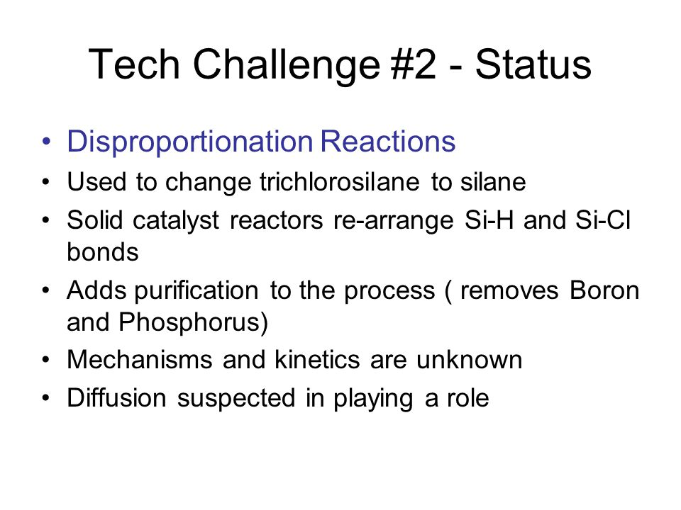Tech Challenge #2 - Status Disproportionation Reactions Used to change trichlorosilane to silane Solid catalyst reactors re-arrange Si-H and Si-Cl bonds Adds purification to the process ( removes Boron and Phosphorus) Mechanisms and kinetics are unknown Diffusion suspected in playing a role