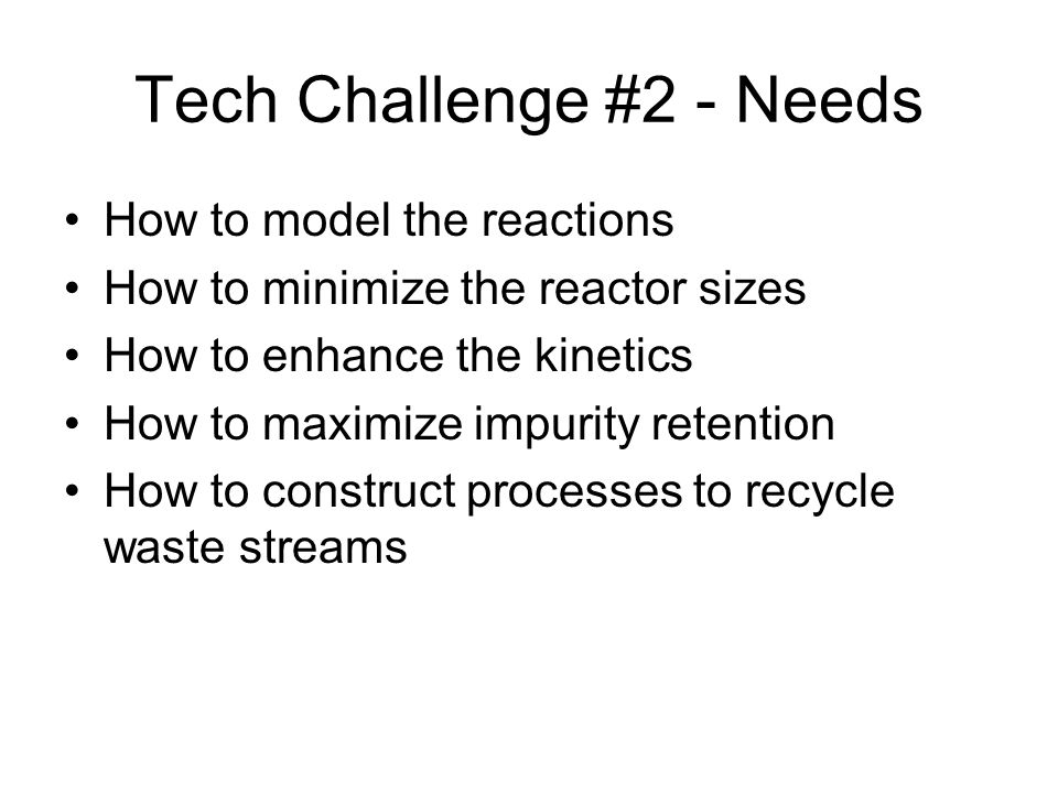 Tech Challenge #2 - Needs How to model the reactions How to minimize the reactor sizes How to enhance the kinetics How to maximize impurity retention How to construct processes to recycle waste streams