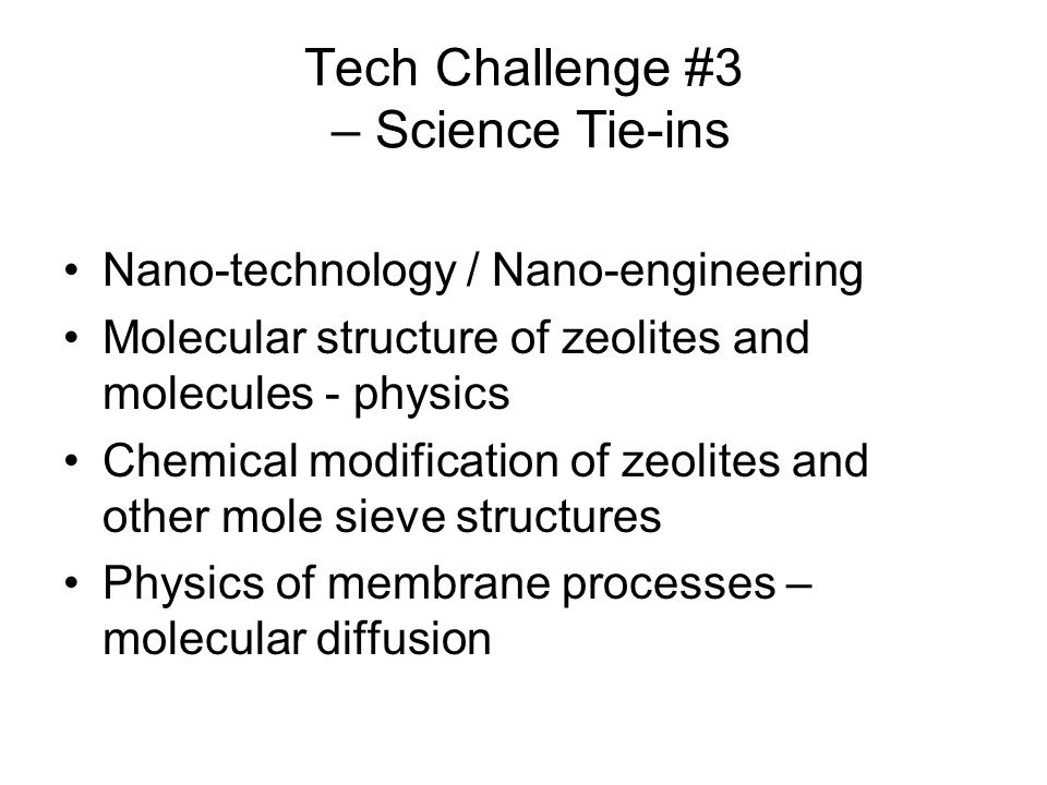 Tech Challenge #3 – Science Tie-ins Nano-technology / Nano-engineering Molecular structure of zeolites and molecules - physics Chemical modification of zeolites and other mole sieve structures Physics of membrane processes – molecular diffusion