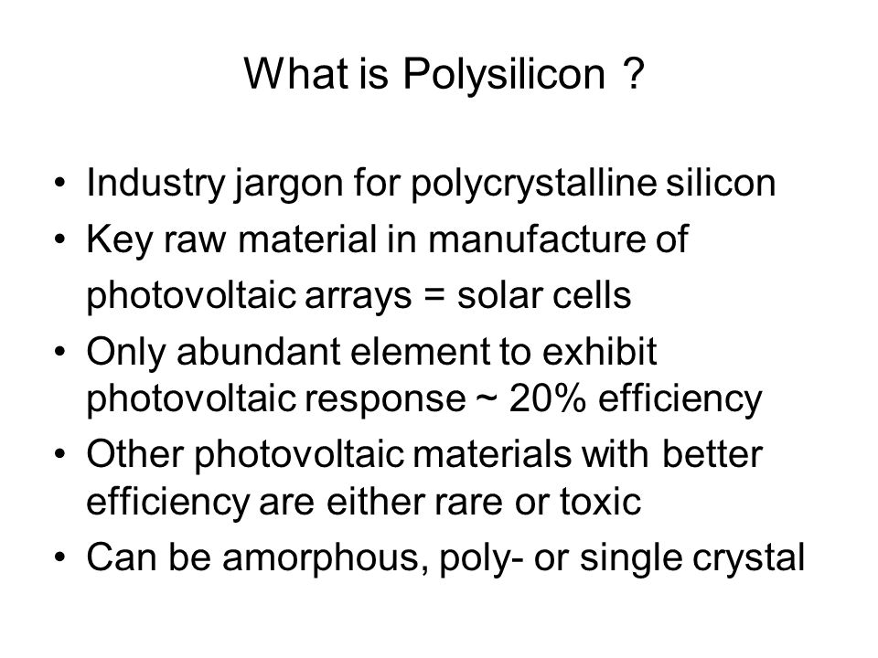 What is Polysilicon ? Industry jargon for polycrystalline silicon Key raw material in manufacture of photovoltaic arrays = solar cells Only abundant e