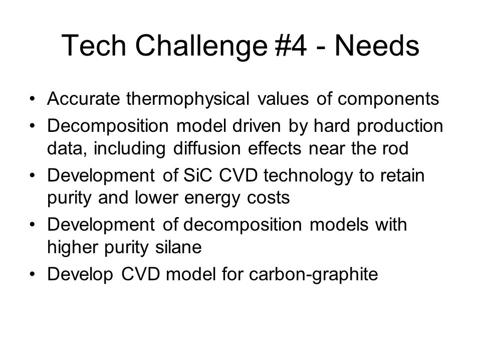 Tech Challenge #4 - Needs Accurate thermophysical values of components Decomposition model driven by hard production data, including diffusion effects near the rod Development of SiC CVD technology to retain purity and lower energy costs Development of decomposition models with higher purity silane Develop CVD model for carbon-graphite
