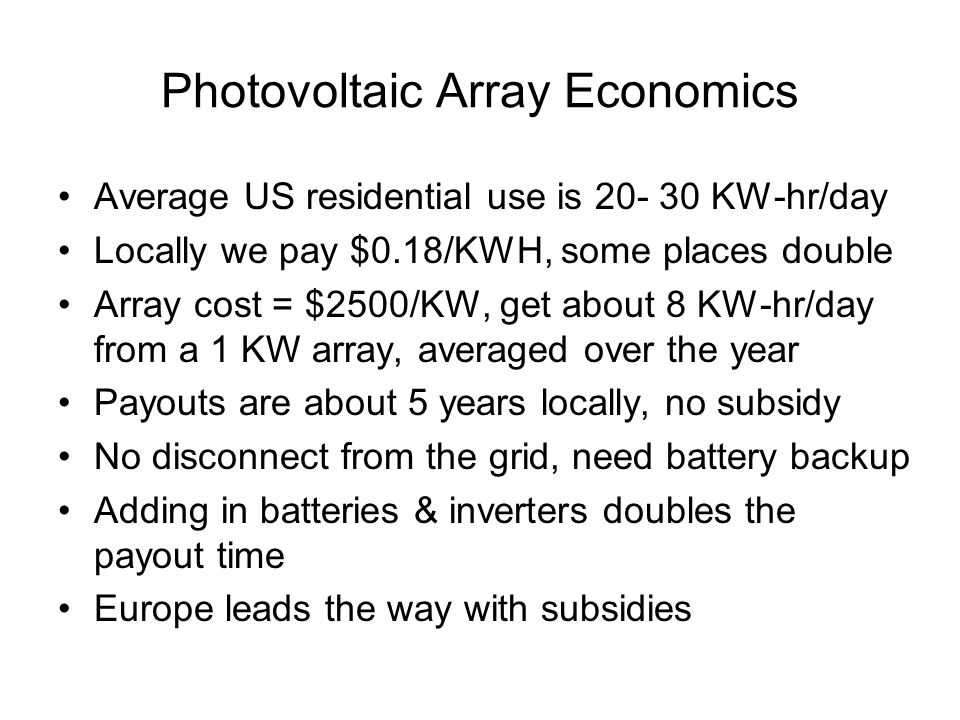 Photovoltaic Array Economics Average US residential use is 20- 30 KW-hr/day Locally we pay $0.18/KWH, some places double Array cost = $2500/KW, get ab