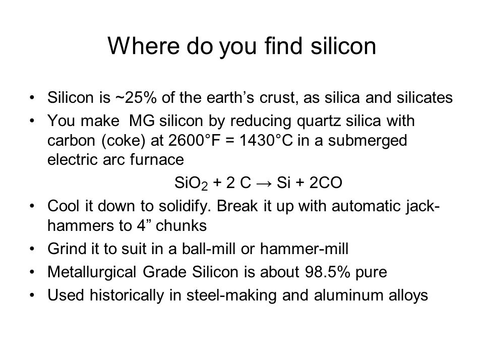 Where do you find silicon Silicon is ~25% of the earth's crust, as silica and silicates You make MG silicon by reducing quartz silica with carbon (cok