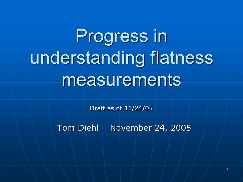 1 Progress in understanding flatness measurements Tom Diehl November 24, 2005 Draft as of 11/24/05