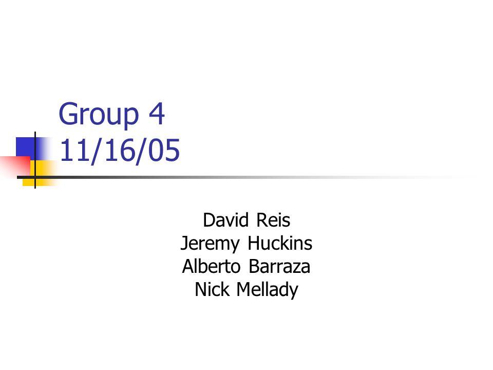 Group 4 11/16/05 David Reis Jeremy Huckins Alberto Barraza Nick Mellady